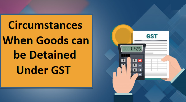 Circumstances When Goods can be Detained Under GST
